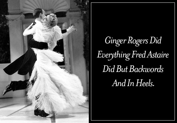 Ginger Rogers did everything Fred Estaire did but backwards and in high heels
